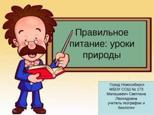 Правильное питание: уроки природы Город Новосибирск МБОУ СОШ № 173 Малашевич