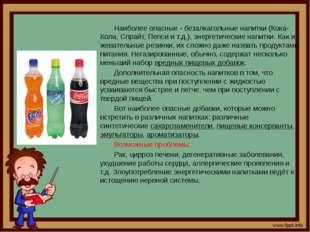 Наиболее опасные - безалкагольные напитки (Кока-Кола, Спрайт, Пепси и т.д.)