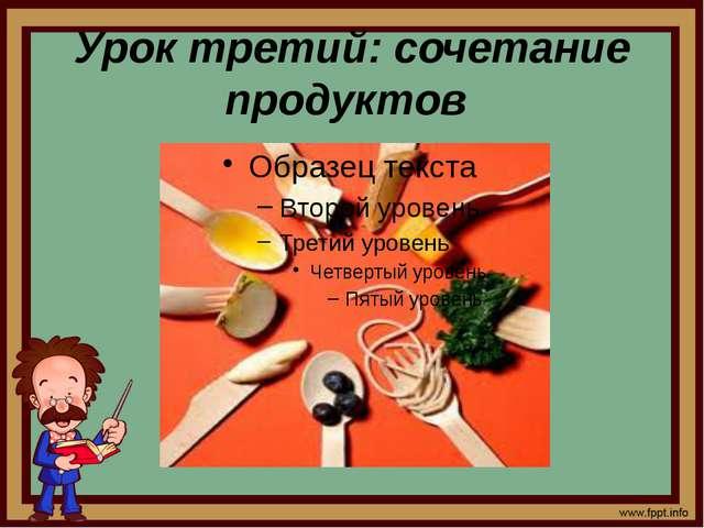 Урок третий: сочетание продуктов