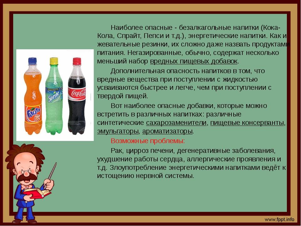 Наиболее опасные - безалкагольные напитки (Кока-Кола, Спрайт, Пепси и т.д.)...