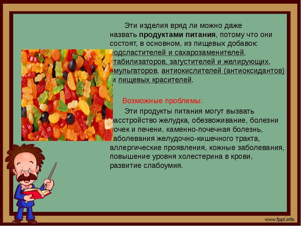 Эти изделия вряд ли можно даже назватьпродуктами питания, потому что они с...
