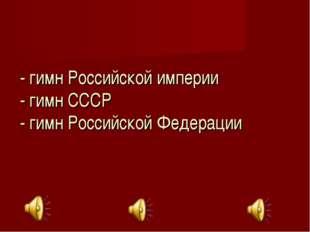 - гимн Российской империи - гимн СССР - гимн Российской Федерации