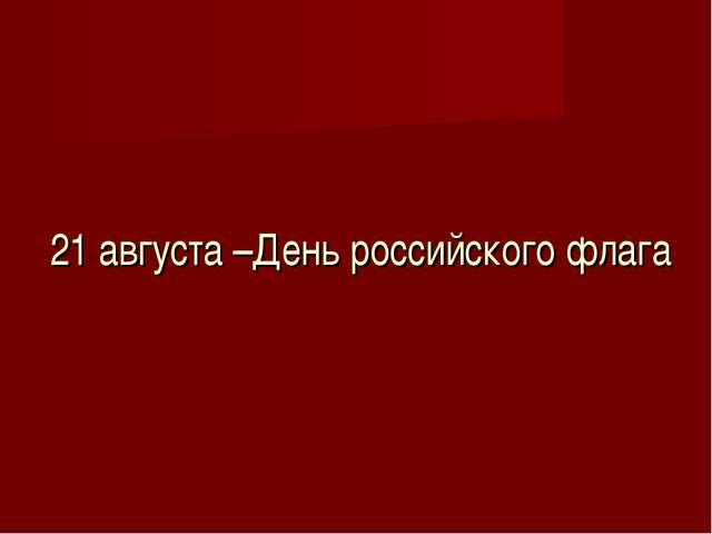 21 августа –День российского флага