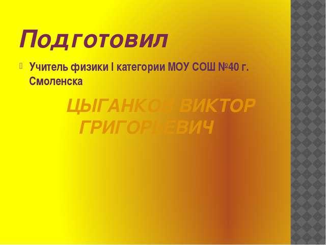 Подготовил Учитель физики I категории МОУ СОШ №40 г. Смоленска ЦЫГАНКОВ ВИКТО...