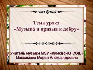 Тема урока «Музыка и призыв к добру» Учитель музыки МОУ «Кимовская СОШ» Макси