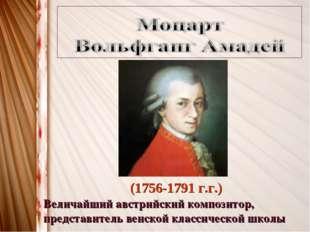 (1756-1791 г.г.) Величайший австрийский композитор, представитель венской кла