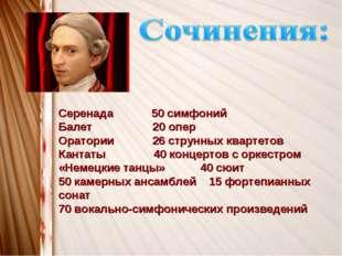 Серенада 50 симфоний Балет 20 опер Оратории 26 струнных квартетов Кантаты 40