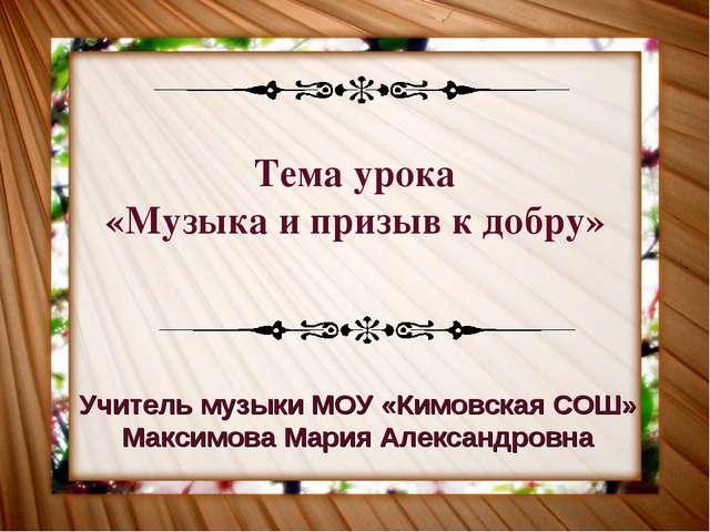 Тема урока «Музыка и призыв к добру» Учитель музыки МОУ «Кимовская СОШ» Макси...