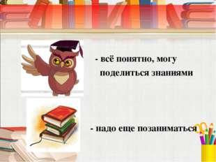 - всё понятно, могу поделиться знаниями - надо еще позаниматься