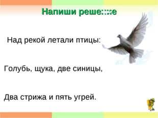 Напиши решение Над рекой летали птицы: Голубь, щука, две синицы, Два стрижа и
