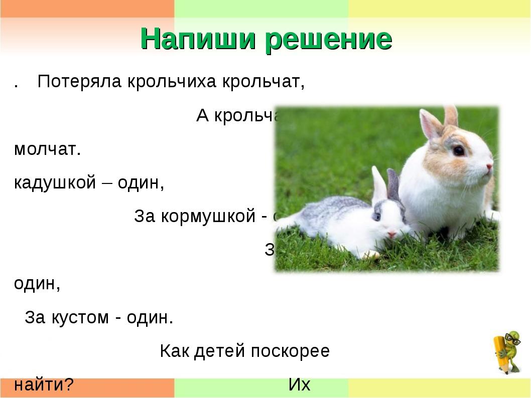 Напиши решение .Потеряла крольчиха крольчат, А крольчата лежат и молчат. За...