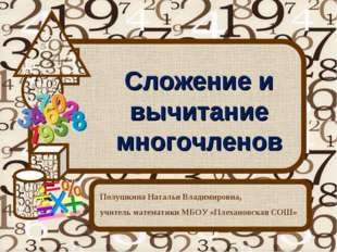 Сложение и вычитание многочленов Полушкина Наталья Владимировна, учитель мате