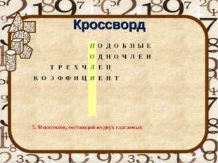 Кроссворд 5. Многочлен, состоящий из двух слагаемых ПОДОБНЫЕ