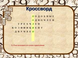 Кроссворд 6. Как называется сумма одночленов ПОДОБНЫЕ