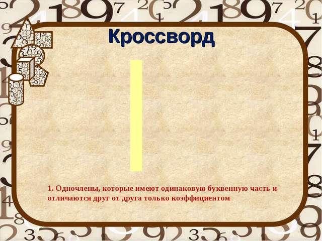Кроссворд 1. Одночлены, которые имеют одинаковую буквенную часть и отличаются...