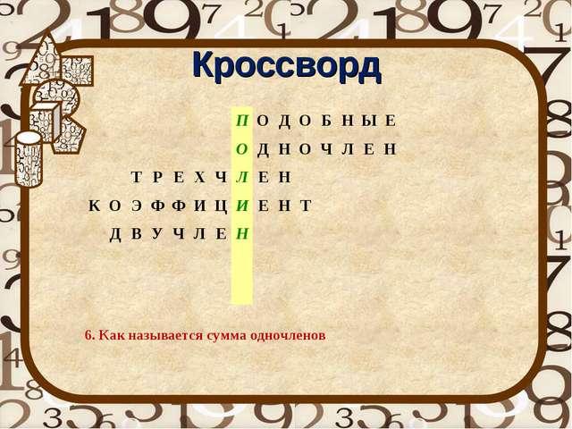 Кроссворд 6. Как называется сумма одночленов ПОДОБНЫЕ...