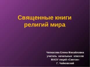 Священные книги религий мира Чепкасова Елена Михайловна учитель начальных кла