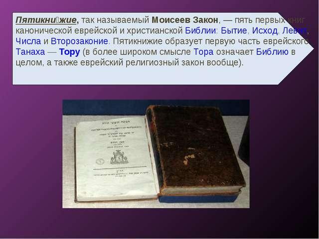 Пятикни́жие, так называемый Моисеев Закон,— пять первых книг канонической ев...