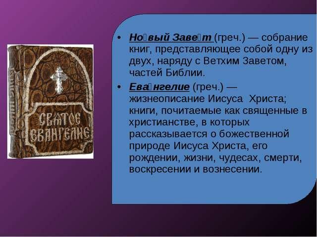 Но́вый Заве́т (греч.) — собрание книг, представляющее собой одну из двух, нар...