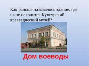 Дом воеводы Как раньше называлось здание, где ныне находится Кунгурский крае