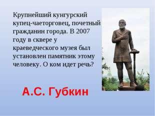 А.С. Губкин Крупнейший кунгурский купец-чаеторговец, почетный гражданин горо