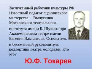 Ю.Ф. Токарев Заслуженный работник культуры РФ. Известный педагог сценическог