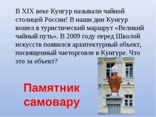 Памятник самовару В XIX веке Кунгур называли чайной столицей России! В наши