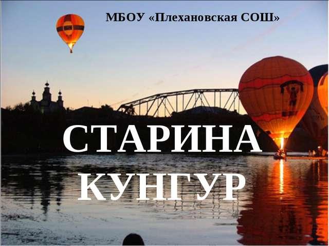 СТАРИНА КУНГУР МБОУ «Плехановская СОШ»
