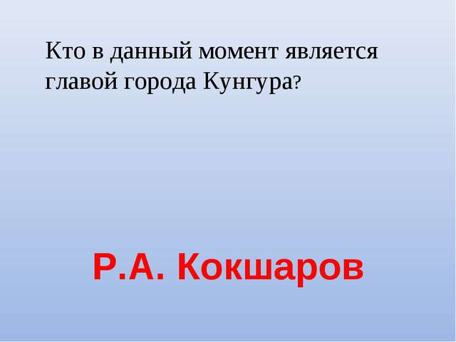 Р.А. Кокшаров Кто в данный момент является главой города Кунгура?