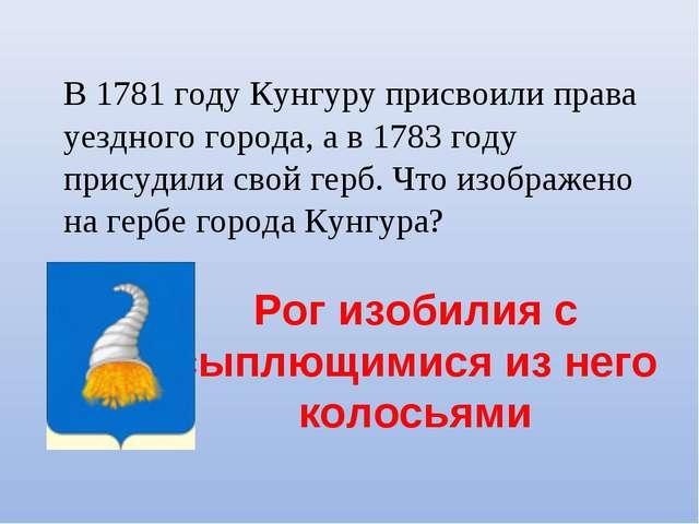 В 1781 году Кунгуру присвоили права уездного города, а в 1783 году присудили...