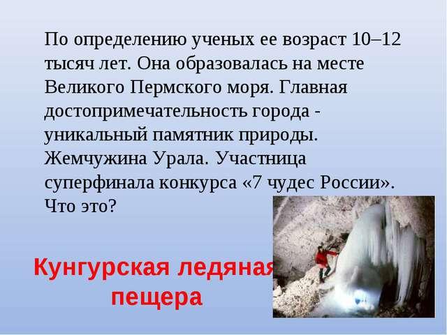 Кунгурская ледяная пещера По определению ученых ее возраст 10–12 тысяч лет....