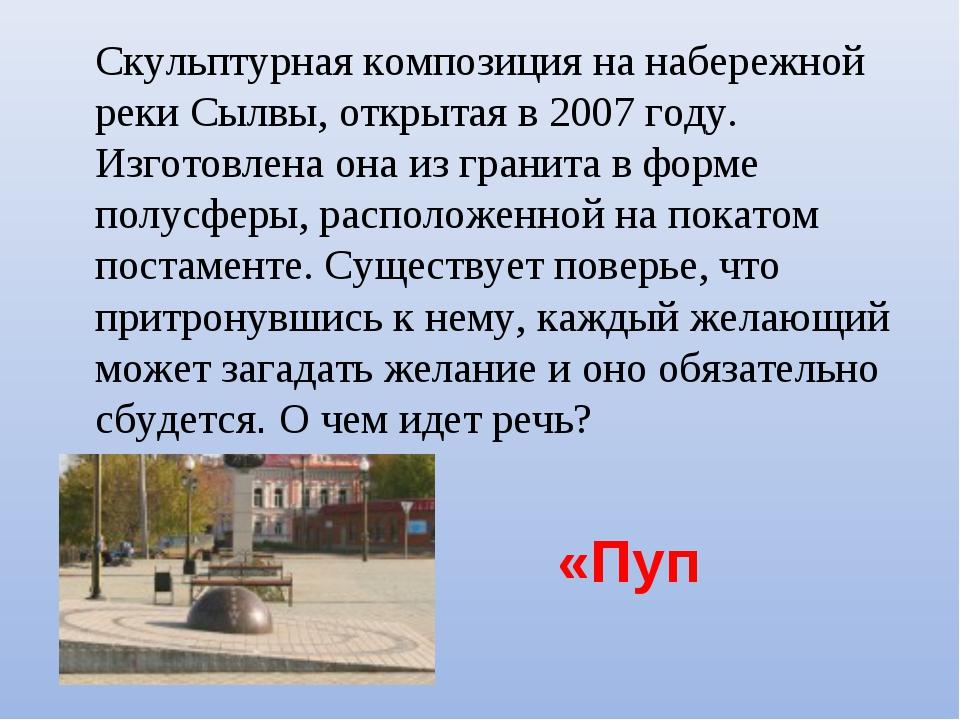 «Пуп Земли» Скульптурная композиция на набережной реки Сылвы, открытая...