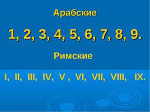 Арабские 1, 2, 3, 4, 5, 6, 7, 8, 9. Римские I, II, III, IV, V , VI, VII, VIII
