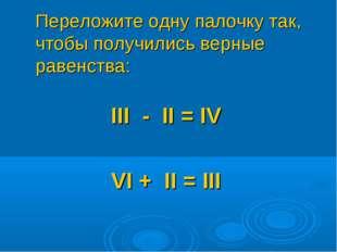 Переложите одну палочку так, чтобы получились верные равенства: III - II = I
