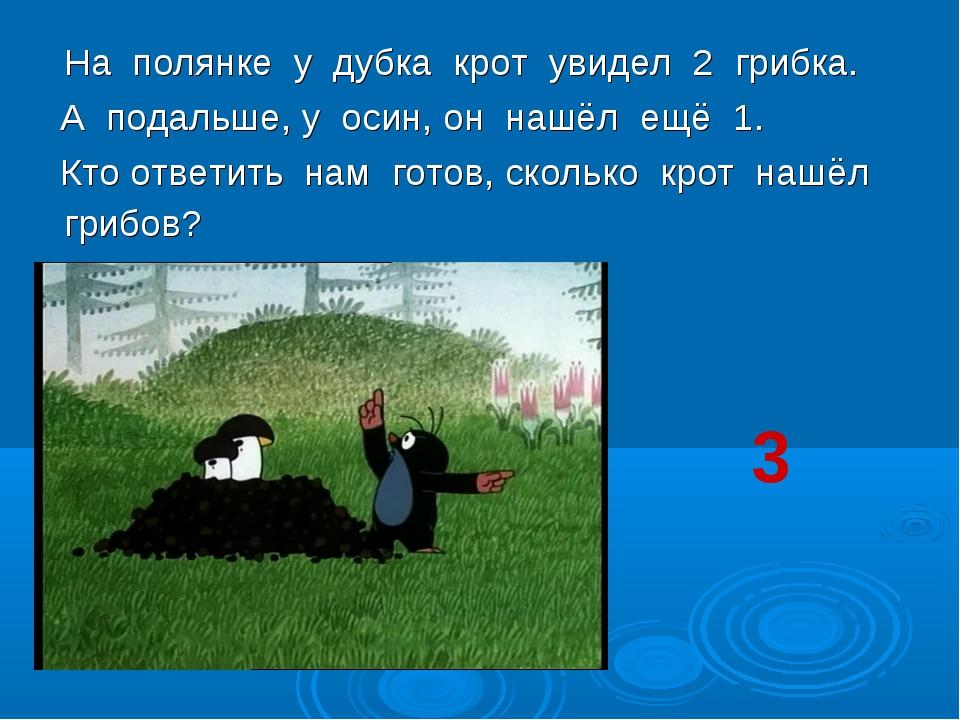 На полянке у дубка крот увидел 2 грибка. А подальше, у осин, он нашёл ещё 1....