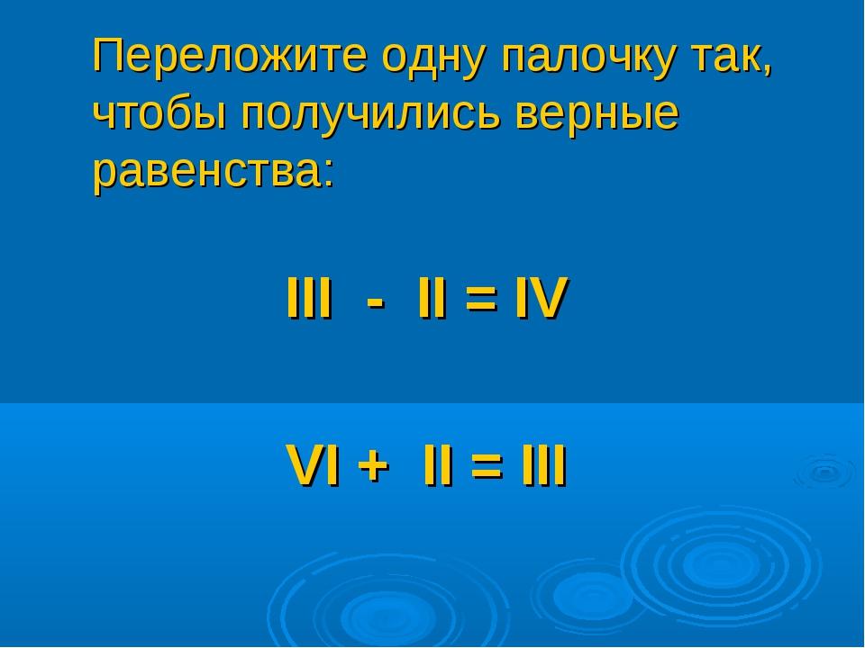 Переложите одну палочку так, чтобы получились верные равенства: III - II = I...