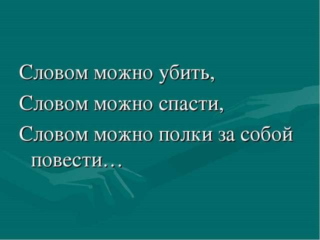 Словом можно убить, Словом можно спасти, Словом можно полки за собой повести…