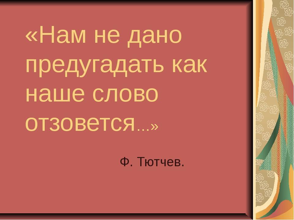 «Нам не дано предугадать как наше слово отзовется…» Ф. Тютчев.