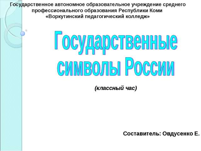 Составитель: Овдусенко Е. (классный час) Государственное автономное образова...