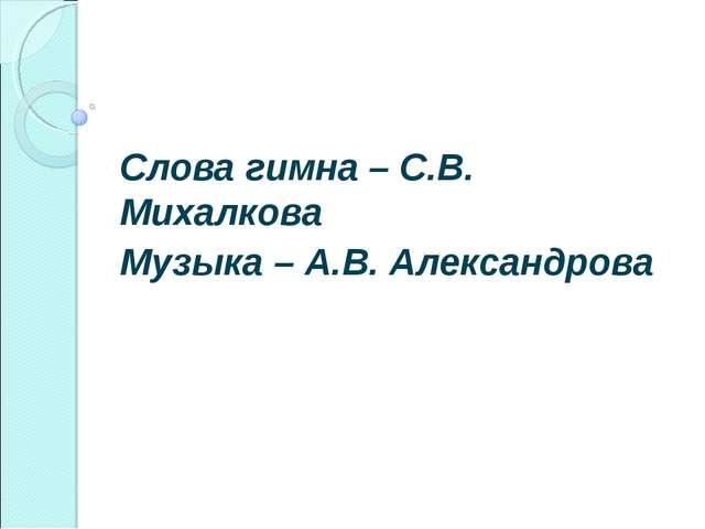 Слова гимна – С.В. Михалкова Музыка – А.В. Александрова