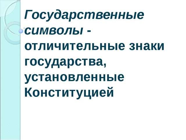 Государственные символы - отличительные знаки государства, установленные Конс...