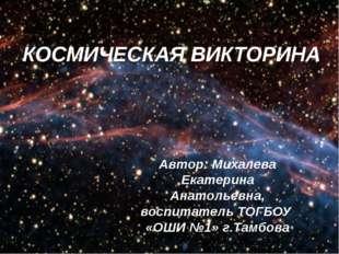 КОСМИЧЕСКАЯ ВИКТОРИНА Автор: Михалева Екатерина Анатольевна, воспитатель ТОГБ