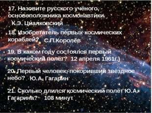 17. Назовите русского учёного, основоположника космонавтики. 18. Изобретатель