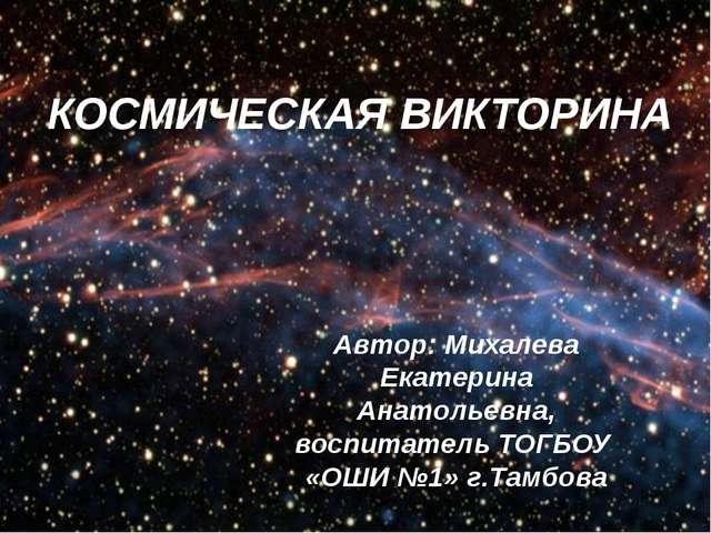 КОСМИЧЕСКАЯ ВИКТОРИНА Автор: Михалева Екатерина Анатольевна, воспитатель ТОГБ...