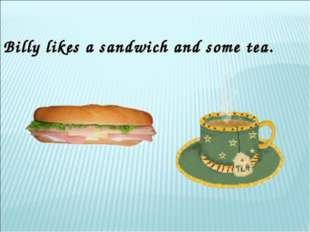 Billy likes a sandwich and some tea.