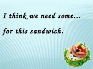 I think we need some… for this sandwich.