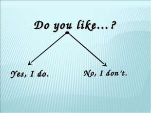 Do you like…? Yes, I do. No, I don't.