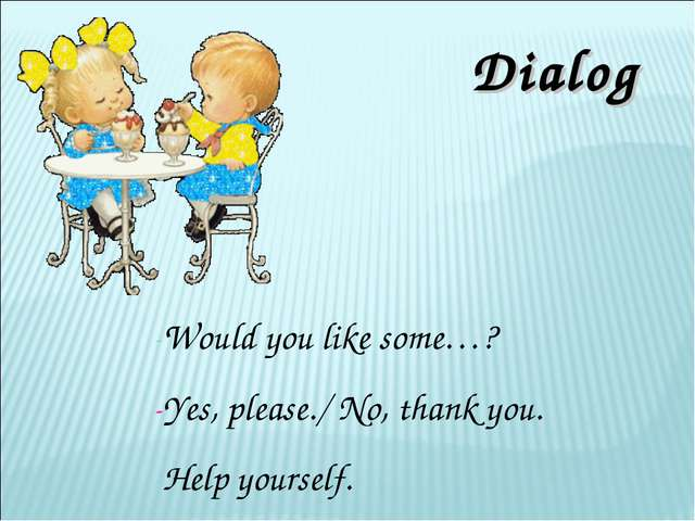 Dialog -Would you like some…? -Yes, please./ No, thank you. -Help yourself.