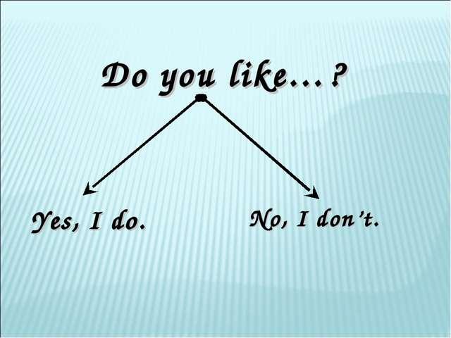 Do you like…? Yes, I do. No, I don't.