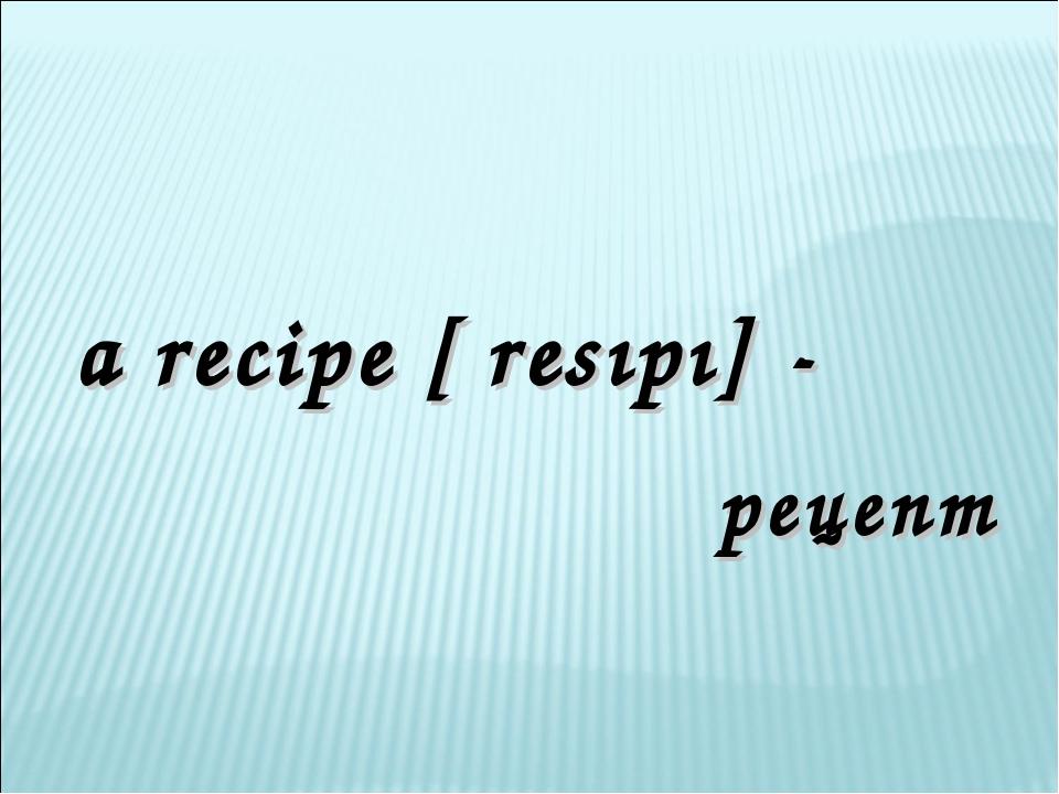 a recipe [ʹresıpı] - рецепт
